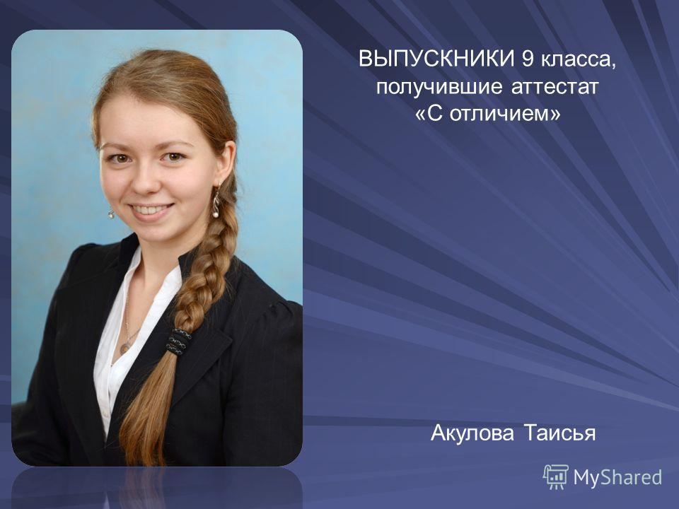 ВЫПУСКНИКИ 9 класса, получившие аттестат «С отличием» Акулова Таисья