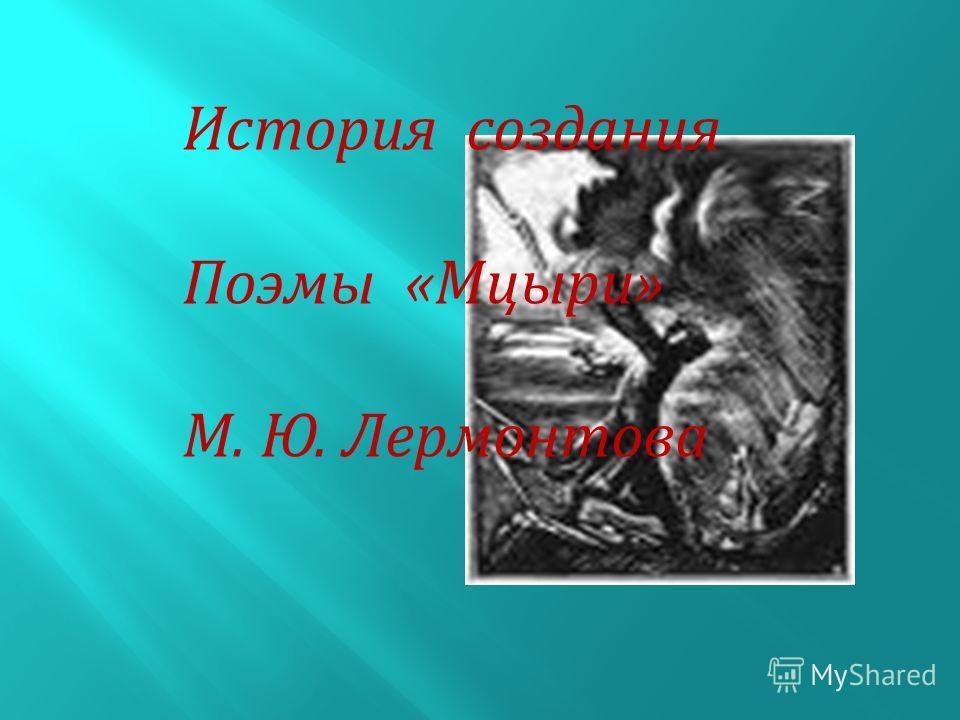 История создания Поэмы «Мцыри» М. Ю. Лермонтова