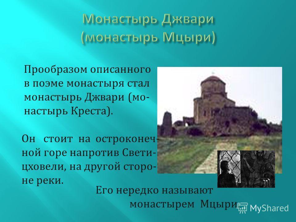 Прообразом описанного в поэме монастыря стал монастырь Джвари (монастырь Креста). Он стоит на остроконечной горе напротив Свети- цховели, на другой стороне реки. Его нередко называют монастырем Мцыри.
