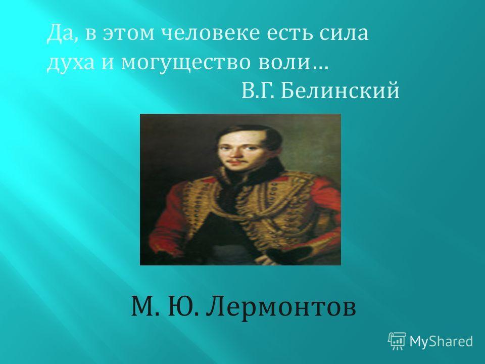 Да, в этом человеке есть сила духа и могущество воли… В.Г. Белинский М. Ю. Лермонтов