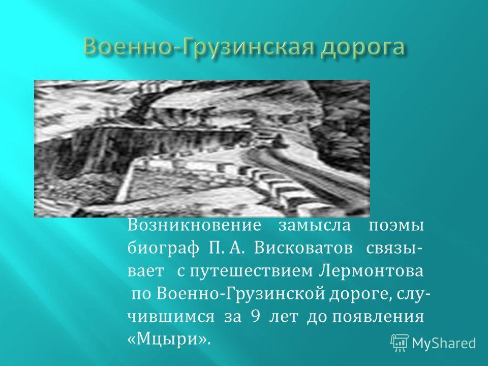 Возникновение замысла поэмы биограф П. А. Висковатов связывает с путешествием Лермонтова по Военно-Грузинской дороге, случившимся за 9 лет до появления «Мцыри».
