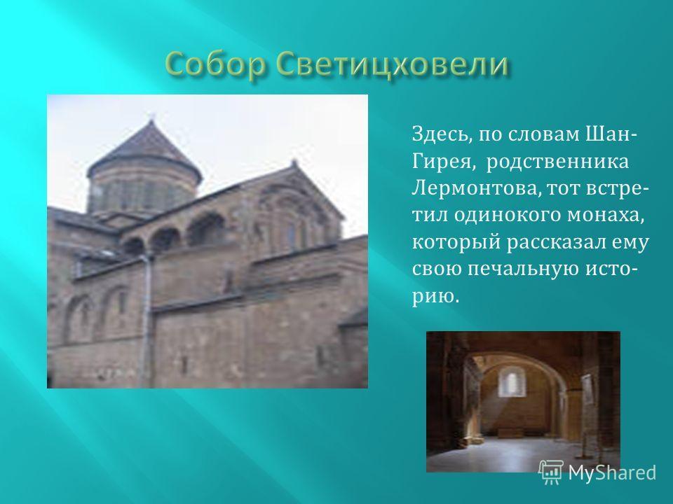 Здесь, по словам Шан- Гирея, родственника Лермонтова, тот встретил одинокого монаха, который рассказал ему свою печальную историю.