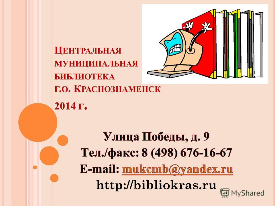 Ц ЕНТРАЛЬНАЯ МУНИЦИПАЛЬНАЯ БИБЛИОТЕКА Г. О. К РАСНОЗНАМЕНСК 2014 Г. E-mail: mukcmb@yandex.ru