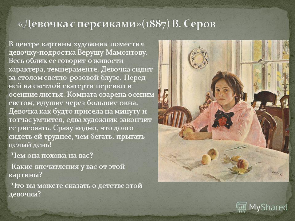 В центре картины художник поместил девочку-подростка Верушу Мамонтову. Весь облик ее говорит о живости характера, темпераменте. Девочка сидит за столом светло-розовой блузе. Перед ней на светлой скатерти персики и осенние листья. Комната озарена осен