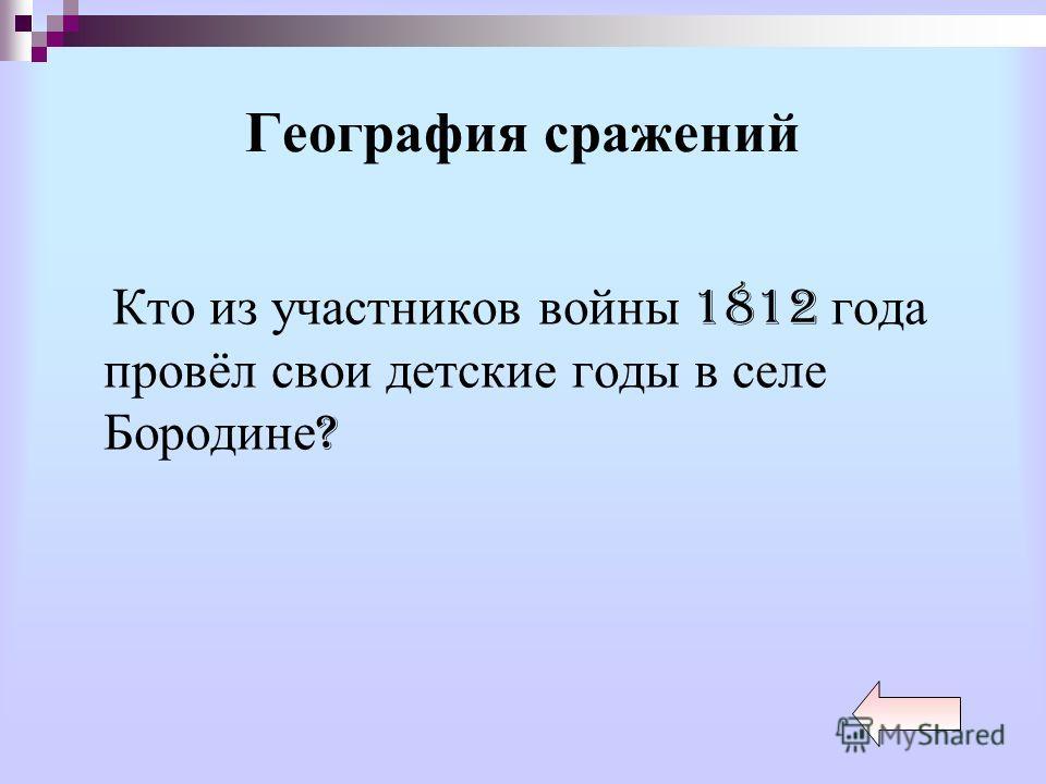 География сражений Кто из участников войны 1812 года провёл свои детские годы в селе Бородине ?