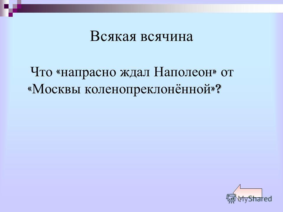Всякая всячина Что « напрасно ждал Наполеон » от « Москвы коленопреклонённой »?