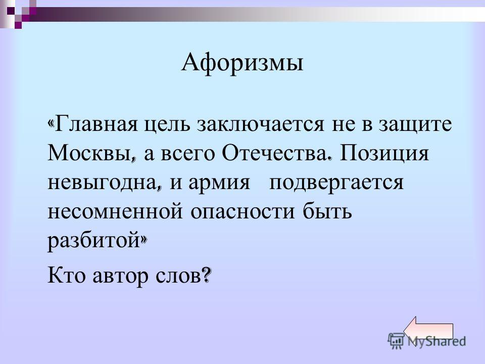 Афоризмы « Главная цель заключается не в защите Москвы, а всего Отечества. Позиция невыгодна, и армия подвергается несомненной опасности быть разбитой » Кто автор слов ?
