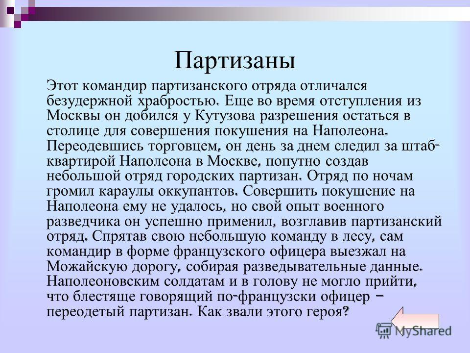 Партизаны Этот командир партизанского отряда отличался безудержной храбростью. Еще во время отступления из Москвы он добился у Кутузова разрешения остаться в столице для совершения покушения на Наполеона. Переодевшись торговцем, он день за днем следи