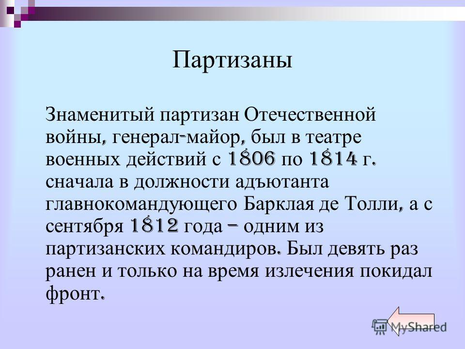Партизаны Знаменитый партизан Отечественной войны, генерал - майор, был в театре военных действий с 1806 по 1814 г. сначала в должности адъютанта главнокомандующего Барклая де Толли, а с сентября 1812 года – одним из партизанских командиров. Был девя