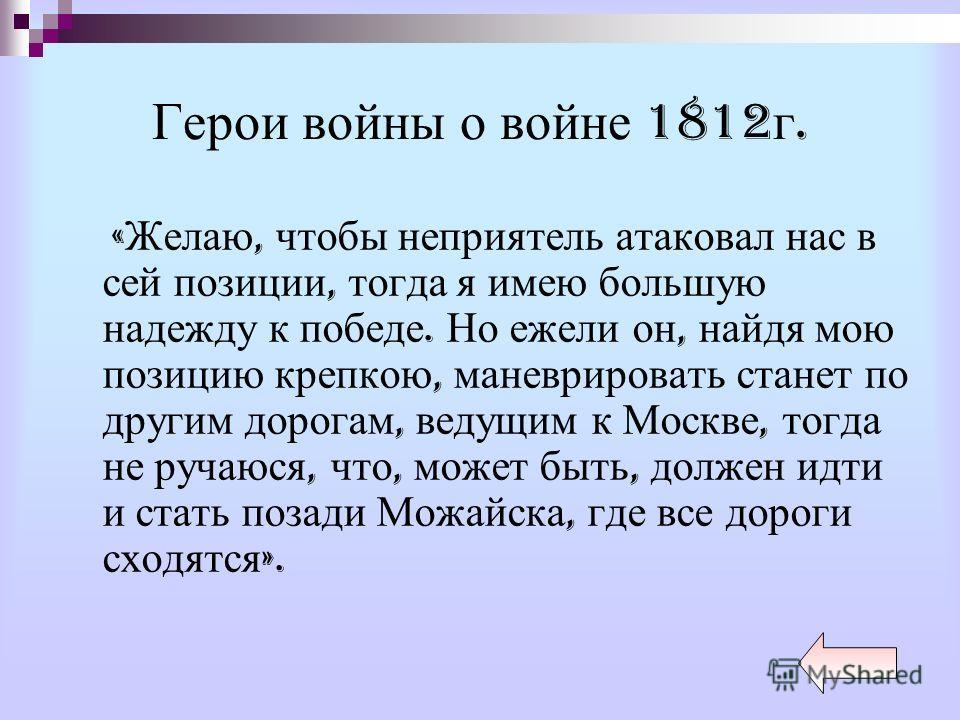 Герои войны о войне 1812 г. « Желаю, чтобы неприятель атаковал нас в сей позиции, тогда я имею большую надежду к победе. Но ежели он, найдя мою позицию крепкою, маневрировать станет по другим дорогам, ведущим к Москве, тогда не ручаюся, что, может бы