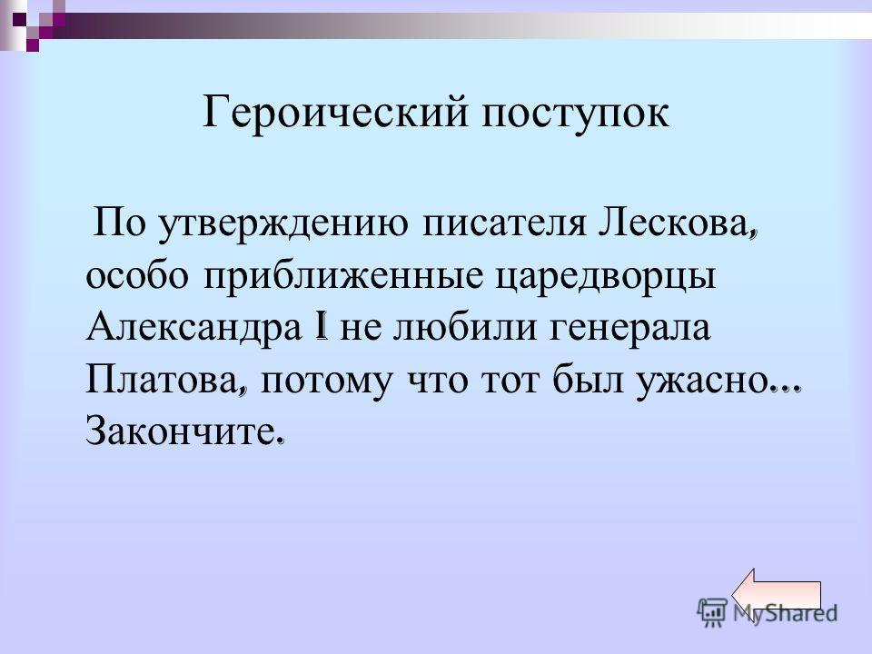 Героический поступок По утверждению писателя Лескова, особо приближенные царедворцы Александра I не любили генерала Платова, потому что тот был ужасно... Закончите.