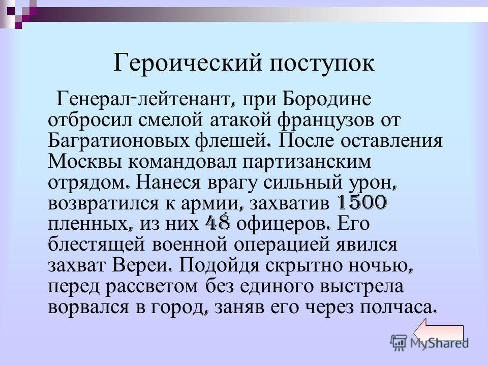 Героический поступок Генерал - лейтенант, при Бородине отбросил смелой атакой французов от Багратионовых флешей. После оставления Москвы командовал партизанским отрядом. Нанеся врагу сильный урон, возвратился к армии, захватив 1500 пленных, из них 48