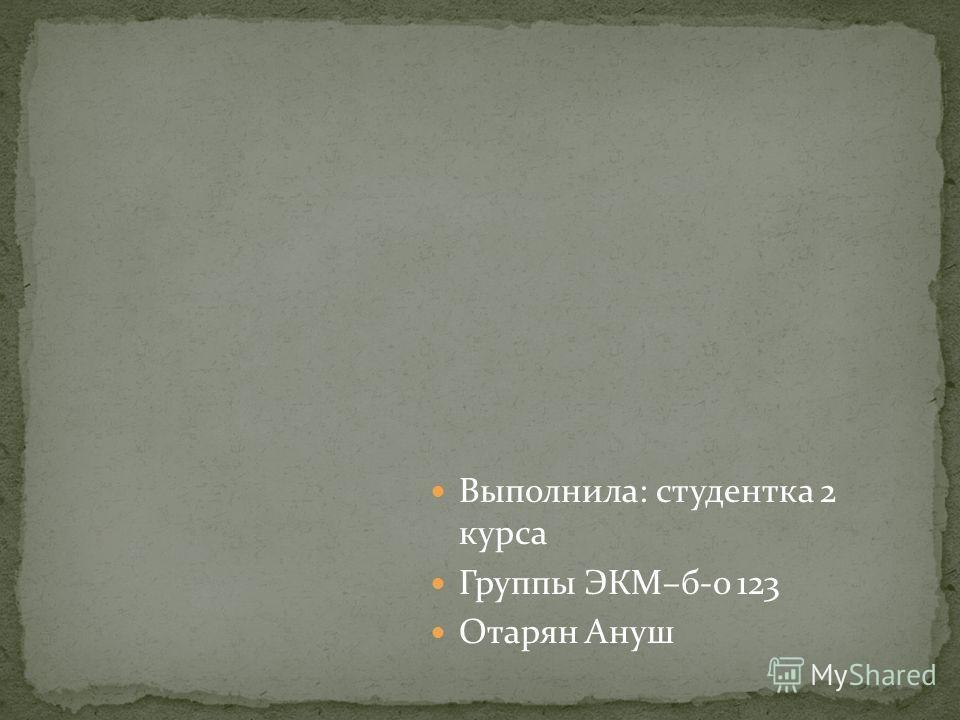 Выполнила: студентка 2 курса Группы ЭКМ–б-о 123 Отарян Ануш