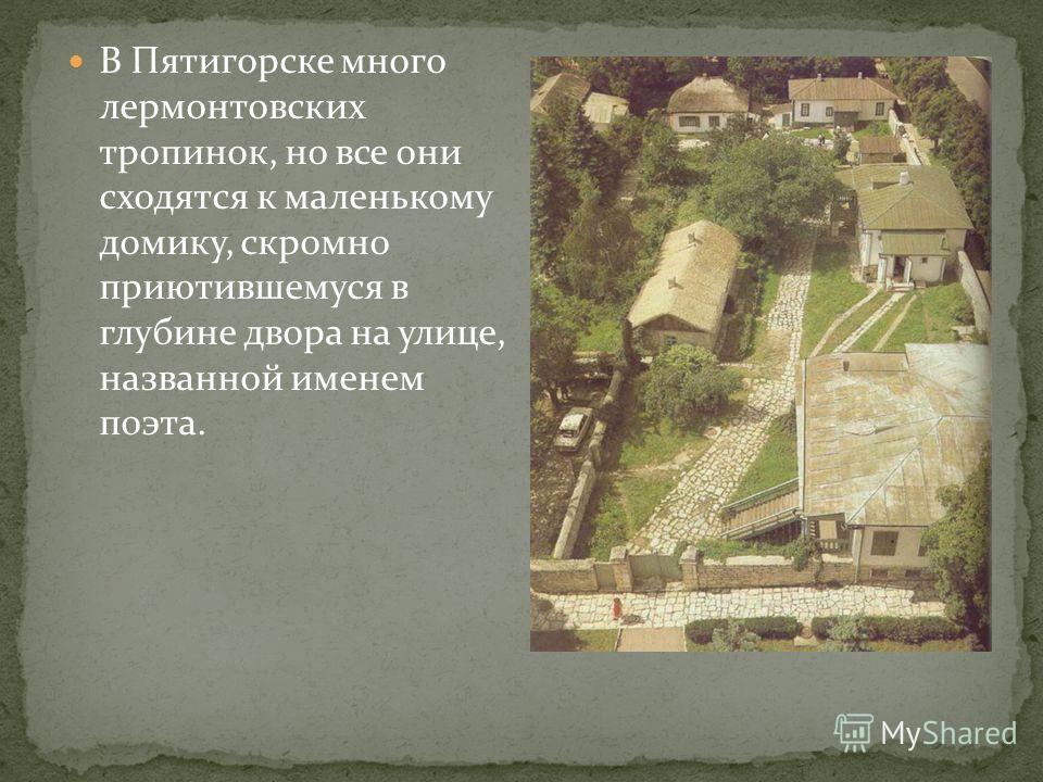 В Пятигорске много лермонтовских тропинок, но все они сходятся к маленькому домику, скромно приютившемуся в глубине двора на улице, названной именем поэта.