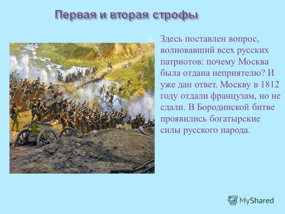 Здесь поставлен вопрос, волновавший всех русских патриотов : почему Москва была отдана неприятелю ? И уже дан ответ. Москву в 1812 году отдали французам, но не сдали. В Бородинской битве проявились богатырские силы русского народа.