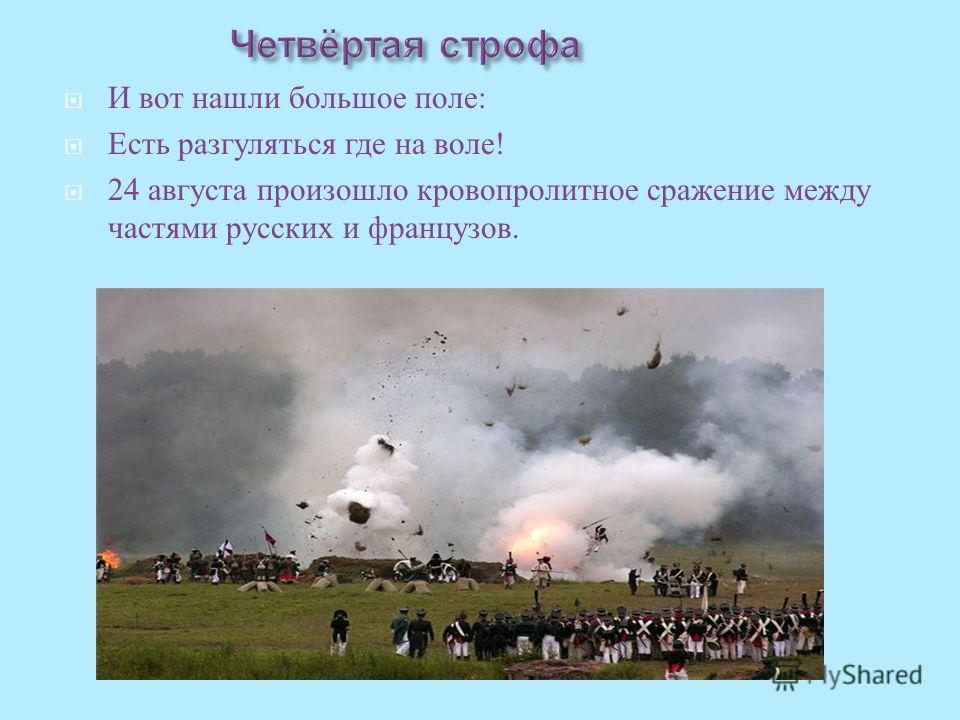 И вот нашли большое поле : Есть разгуляться где на воле ! 24 августа произошло кровопролитное сражение между частями русских и французов.