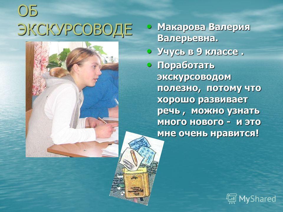 ОБ ЭКСКУРСОВОДЕ Макарова Валерия Валерьевна. Учусь в 9 классе. Поработать экскурсоводом полезно, потому что хорошо развивает речь, можно узнать много нового - и это мне очень нравится!