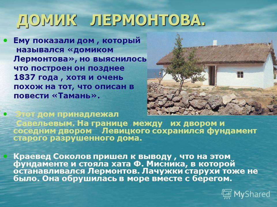 ДОМИК ЛЕРМОНТОВА. Ему показали дом, который назывался «домиком Лермонтова», но выяснилось, что построен он позднее 1837 года, хотя и очень похож на тот, что описан в повести «Тамань». Этот дом принадлежал Савельевым. На границе между их двором и сосе