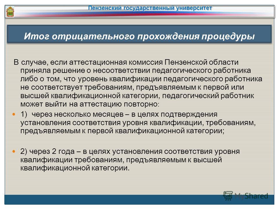 В случае, если аттестационная комиссия Пензенской области приняла решение о несоответствии педагогического работника либо о том, что уровень квалификации педагогического работника не соответствует требованиям, предъявляемым к первой или высшей квалиф