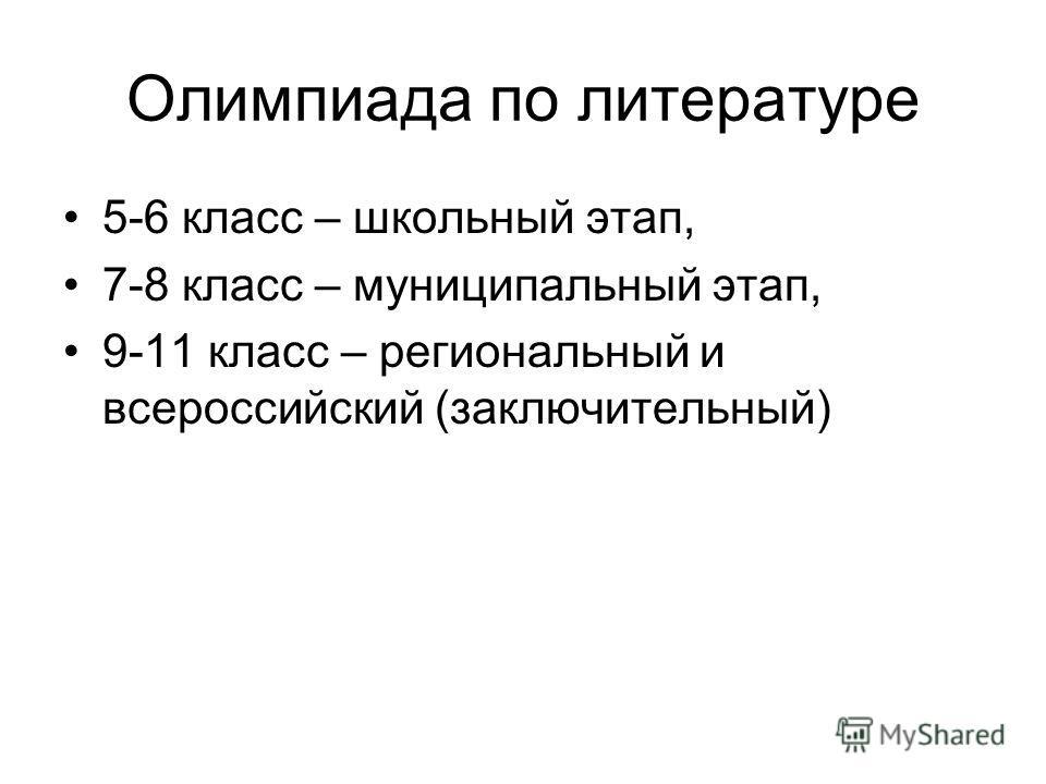 Олимпиада по литературе 5-6 класс – школьный этап, 7-8 класс – муниципальный этап, 9-11 класс – региональный и всероссийский (заключительный)