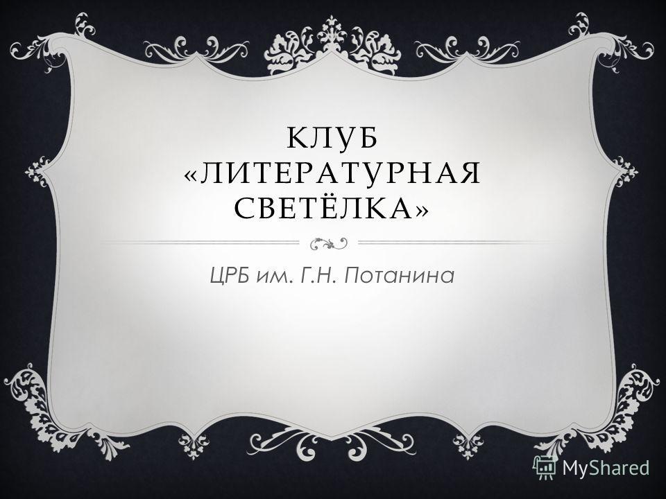 КЛУБ «ЛИТЕРАТУРНАЯ СВЕТЁЛКА» ЦРБ им. Г.Н. Потанина