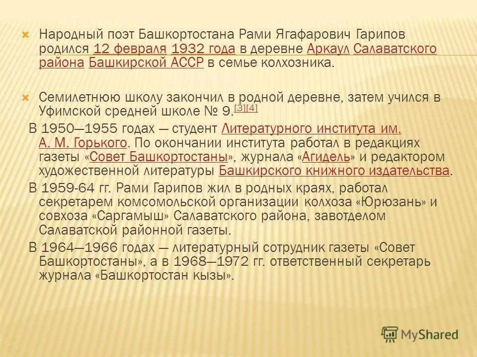 Народный поэт Башкортостана Рами Ягафарович Гарипов родился 12 февраля 1932 года в деревне Аркаул Салаватского района Башкирской АССР в семье колхозника.12 февраля 1932 года АркаулСалаватского района Башкирской АССР Семилетнюю школу закончил в родной