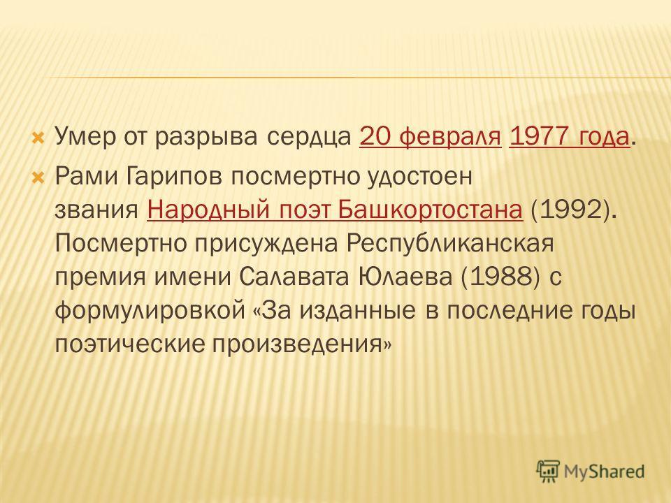 Умер от разрыва сердца 20 февраля 1977 года.20 февраля 1977 года Рами Гарипов посмертно удостоен звания Народный поэт Башкортостана (1992). Посмертно присуждена Республиканская премия имени Салавата Юлаева (1988) с формулировкой «За изданные в послед
