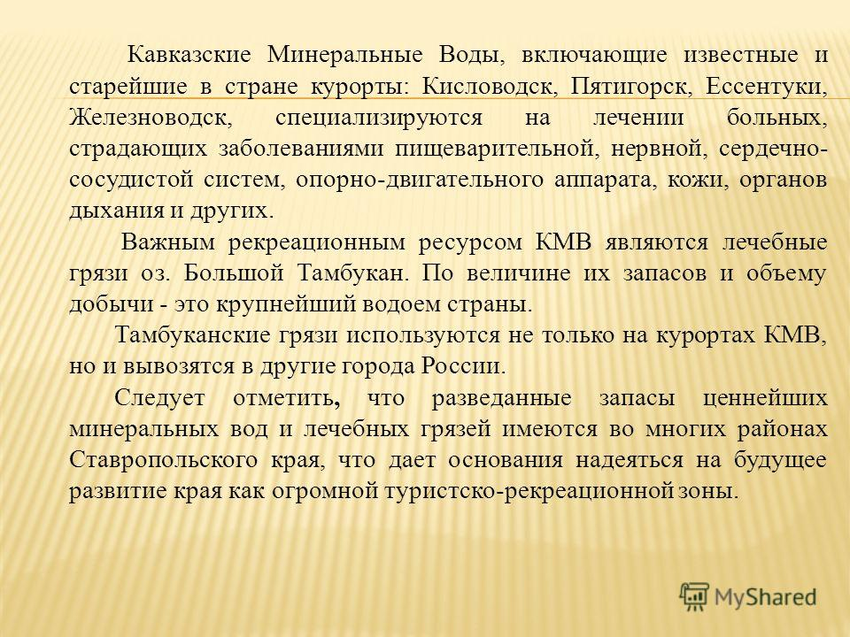 Кавказские Минеральные Воды, включающие известные и старейшие в стране курорты : Кисловодск, Пятигорск, Ессентуки, Железноводск, специализируются на лечении больных, страдающих заболеваниями пищеварительной, нервной, сердечно - сосудистой систем, опо