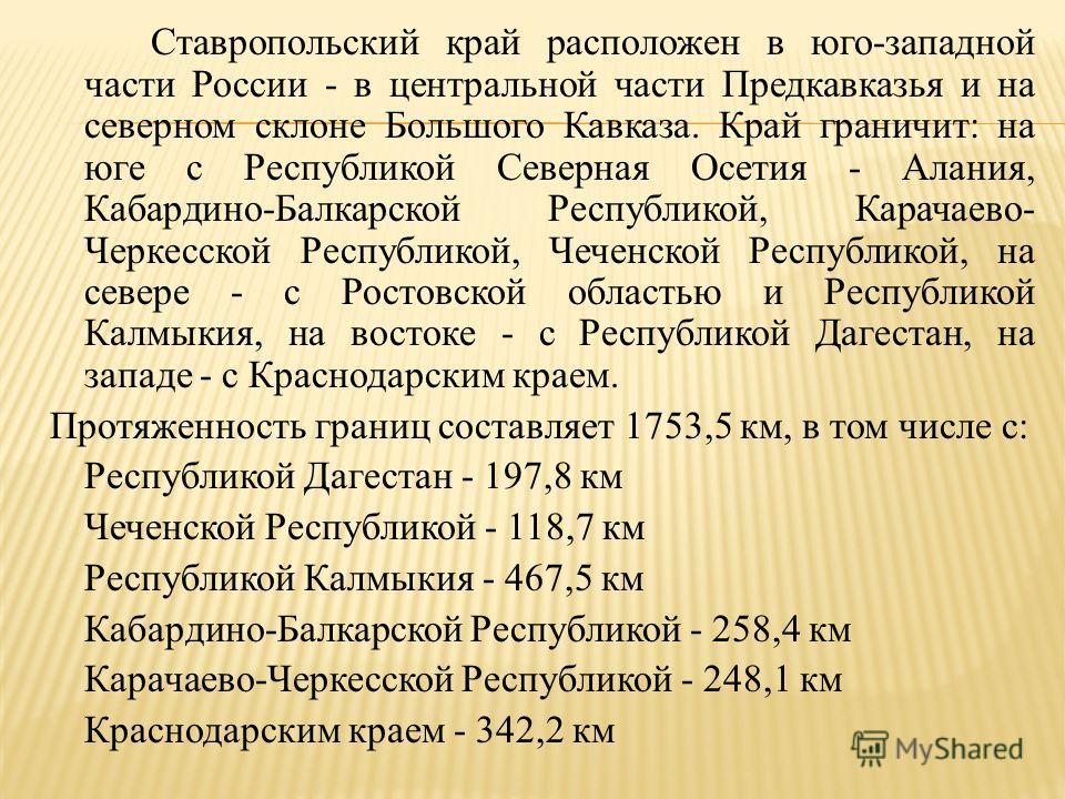 Ставропольский край расположен в юго - западной части России - в центральной части Предкавказья и на северном склоне Большого Кавказа. Край граничит : на юге с Республикой Северная Осетия - Алания, Кабардино - Балкарской Республикой, Карачаево - Черк