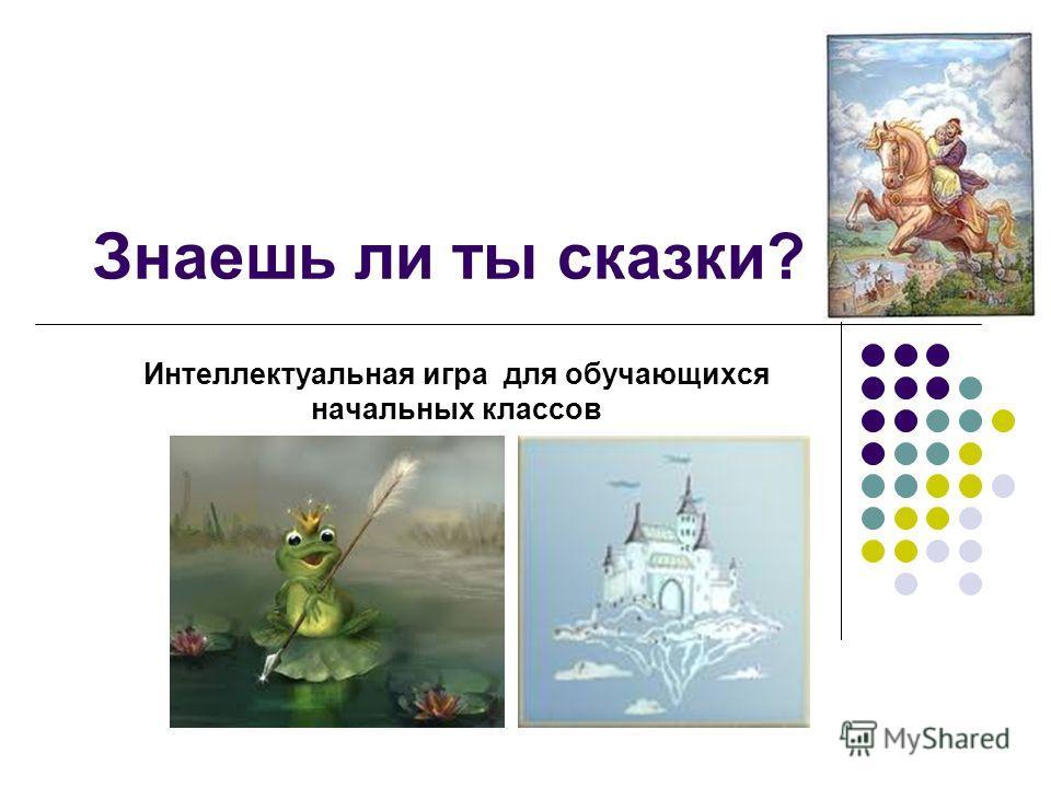 Знаешь ли ты сказки? Интеллектуальная игра для обучающихся начальных классов