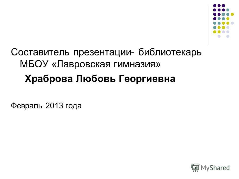 Составитель презентации- библиотекарь МБОУ «Лавровская гимназия» Храброва Любовь Георгиевна Февраль 2013 года