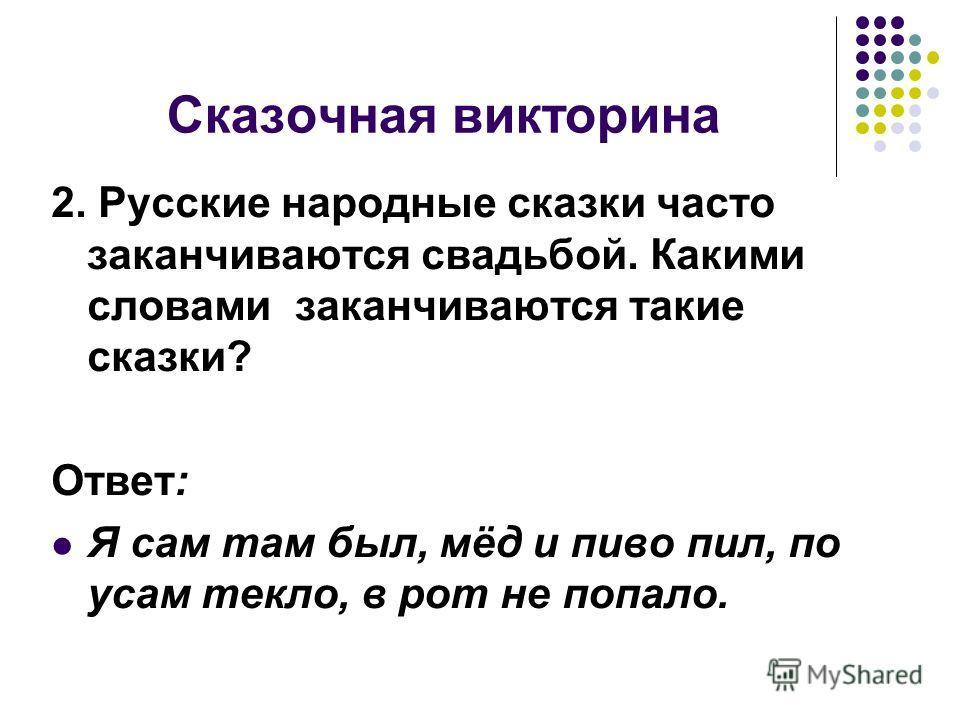 Сказочная викторина 2. Русские народные сказки часто заканчиваются свадьбой. Какими словами заканчиваются такие сказки? Ответ: Я сам там был, мёд и пиво пил, по усам текло, в рот не попало.