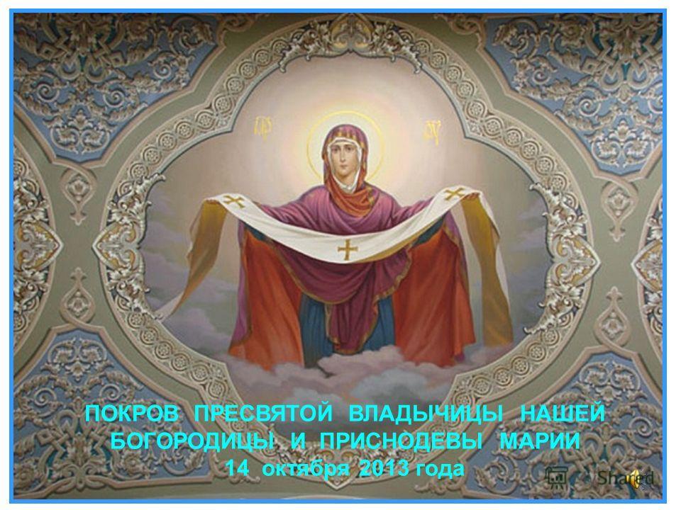 ПОКРОВ ПРЕСВЯТОЙ ВЛАДЫЧИЦЫ НАШЕЙ БОГОРОДИЦЫ И ПРИСНОДЕВЫ МАРИИ 14 октября 2013 года