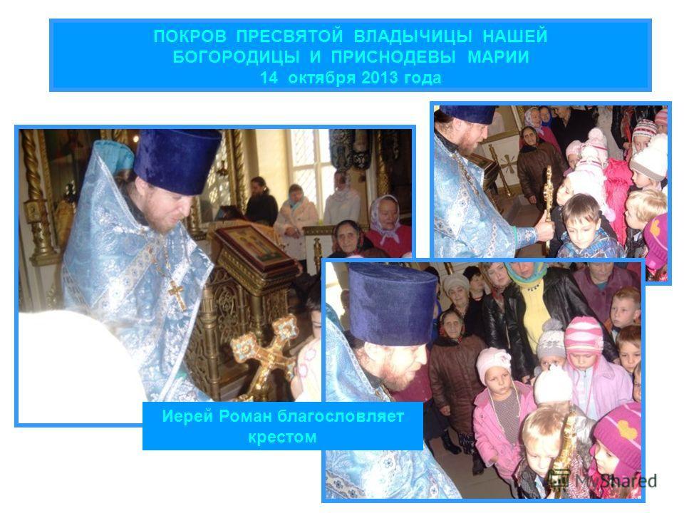 ПОКРОВ ПРЕСВЯТОЙ ВЛАДЫЧИЦЫ НАШЕЙ БОГОРОДИЦЫ И ПРИСНОДЕВЫ МАРИИ 14 октября 2013 года Иерей Роман благословляет крестом