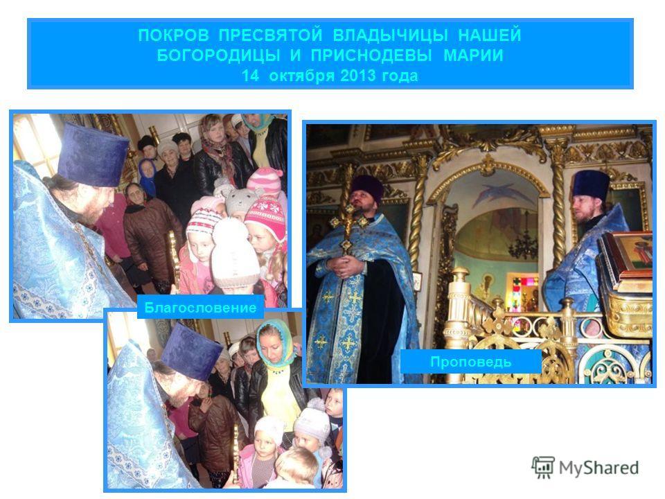 ПОКРОВ ПРЕСВЯТОЙ ВЛАДЫЧИЦЫ НАШЕЙ БОГОРОДИЦЫ И ПРИСНОДЕВЫ МАРИИ 14 октября 2013 года Проповедь Благословение