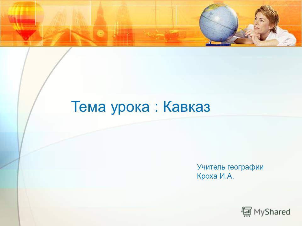 Тема урока : Кавказ Учитель географии Кроха И.А.