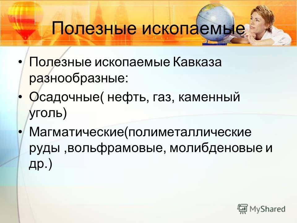 Полезные ископаемые Полезные ископаемые Кавказа разнообразные: Осадочные( нефть, газ, каменный уголь) Магматические(полиметаллические руды,вольфрамовые, молибденовые и др.)