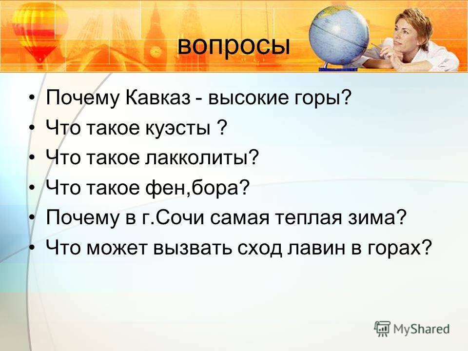 вопросы Почему Кавказ - высокие горы? Что такое куэсты ? Что такое лакколиты? Что такое фен,бора? Почему в г.Сочи самая теплая зима? Что может вызвать сход лавин в горах?
