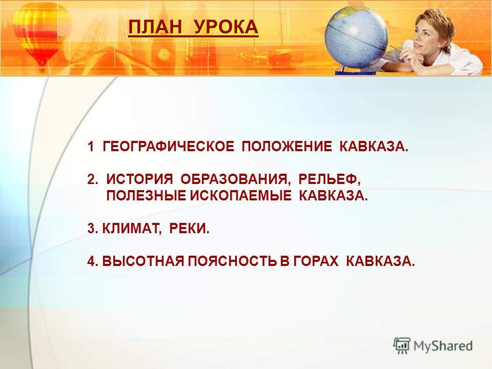 ПЛАН УРОКА 1 ГЕОГРАФИЧЕСКОЕ ПОЛОЖЕНИЕ КАВКАЗА. 2. ИСТОРИЯ ОБРАЗОВАНИЯ, РЕЛЬЕФ, ПОЛЕЗНЫЕ ИСКОПАЕМЫЕ КАВКАЗА. 3. 3. КЛИМАТ, РЕКИ. 4. ВЫСОТНАЯ ПОЯСНОСТЬ В ГОРАХ КАВКАЗА.