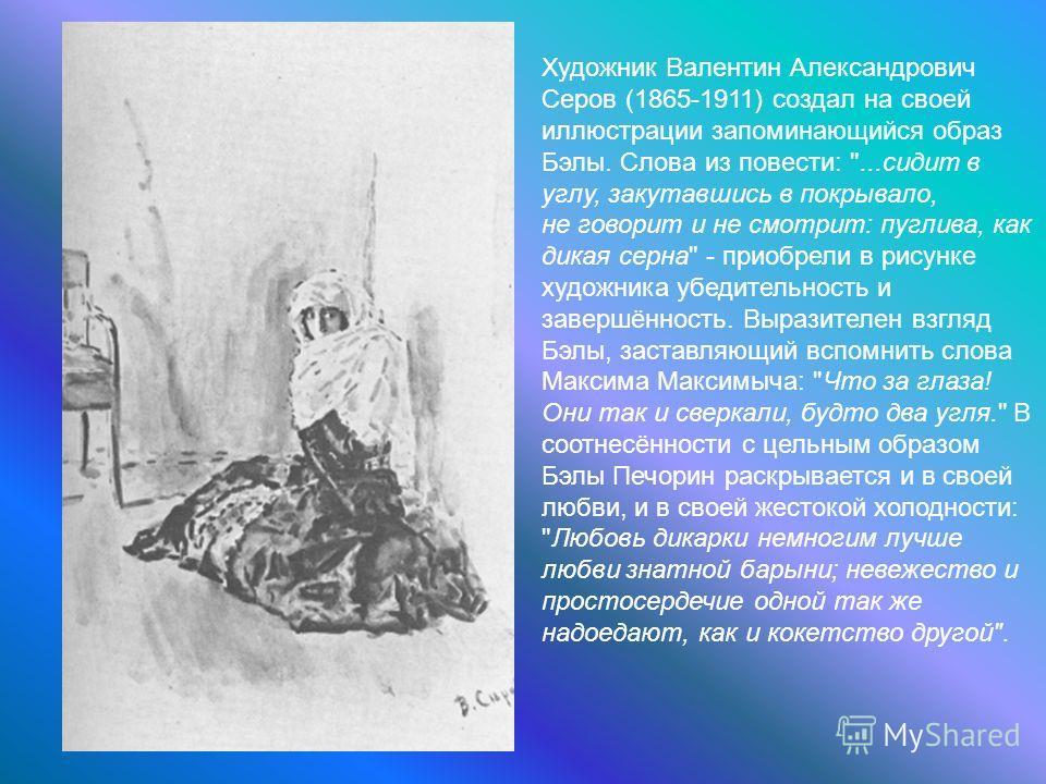 Художник Валентин Александрович Серов (1865-1911) создал на своей иллюстрации запоминающийся образ Бэлы. Слова из повести: