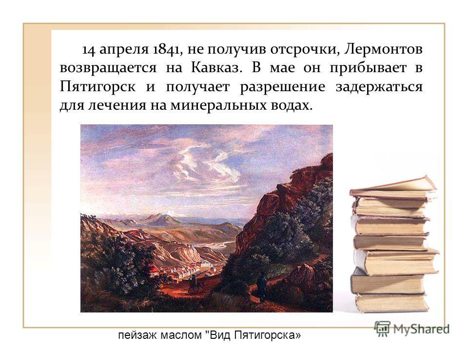 14 апреля 1841, не получив отсрочки, Лермонтов возвращается на Кавказ. В мае он прибывает в Пятигорск и получает разрешение задержаться для лечения на минеральных водах. пейзаж маслом Вид Пятигорска»