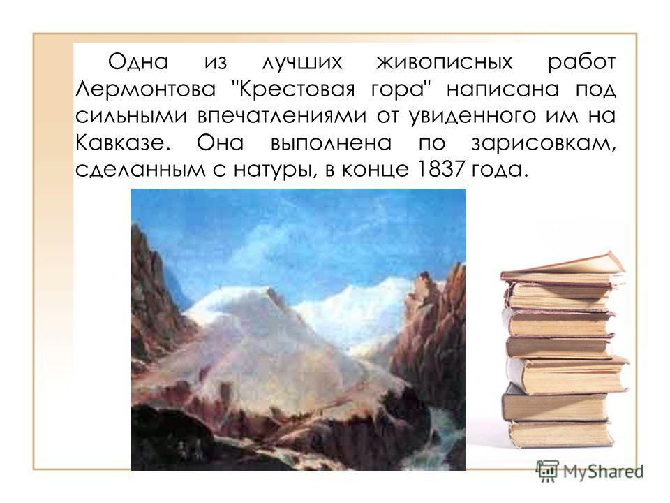 Одна из лучших живописных работ Лермонтова Крестовая гора написана под сильными впечатлениями от увиденного им на Кавказе. Она выполнена по зарисовкам, сделанным с натуры, в конце 1837 года.