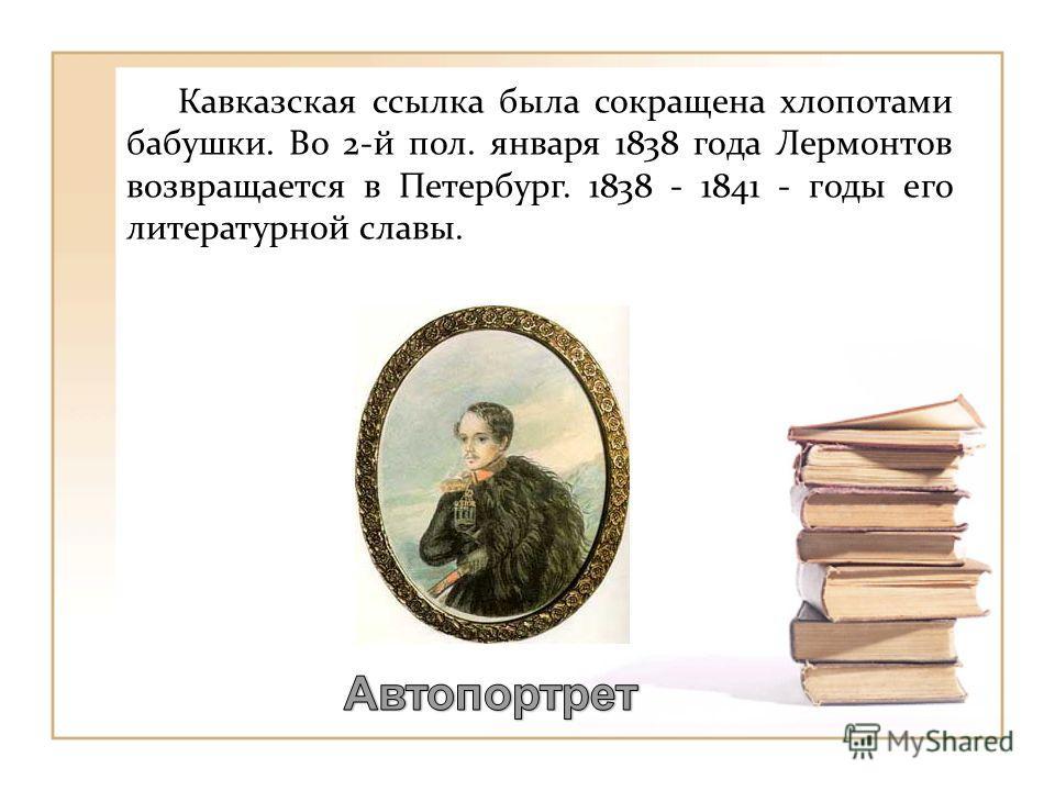 Кавказская ссылка была сокращена хлопотами бабушки. Во 2-й пол. января 1838 года Лермонтов возвращается в Петербург. 1838 - 1841 - годы его литературной славы.