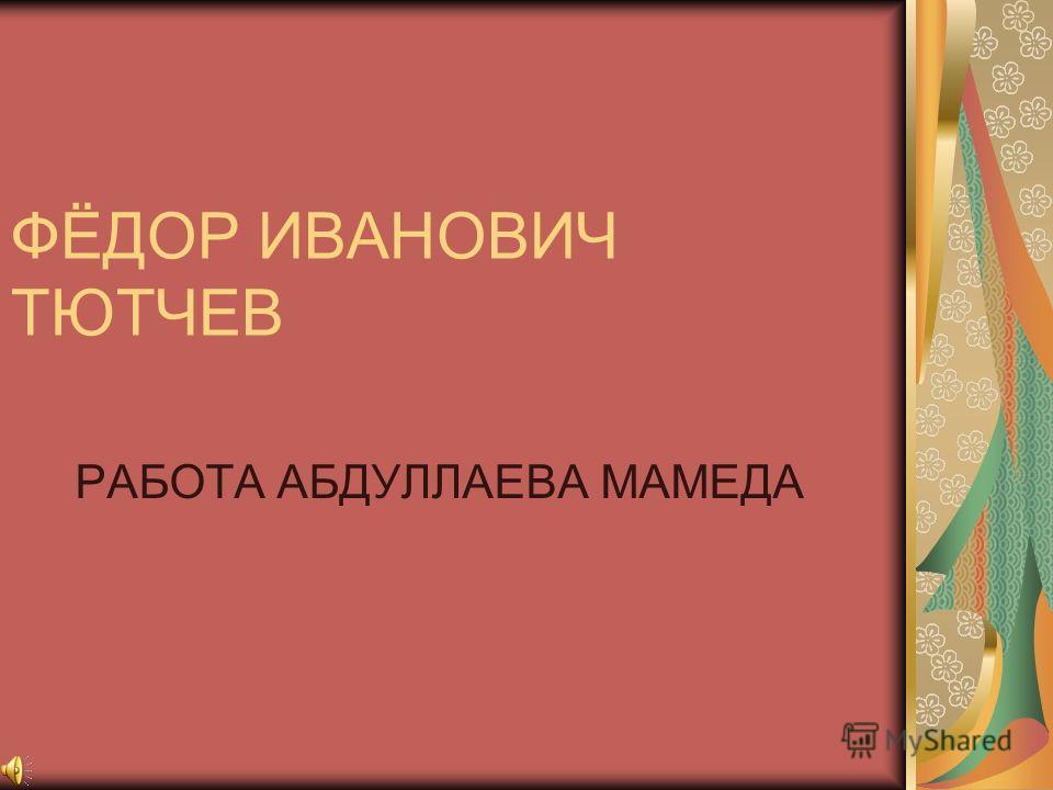 ФЁДОР ИВАНОВИЧ ТЮТЧЕВ РАБОТА АБДУЛЛАЕВА МАМЕДА