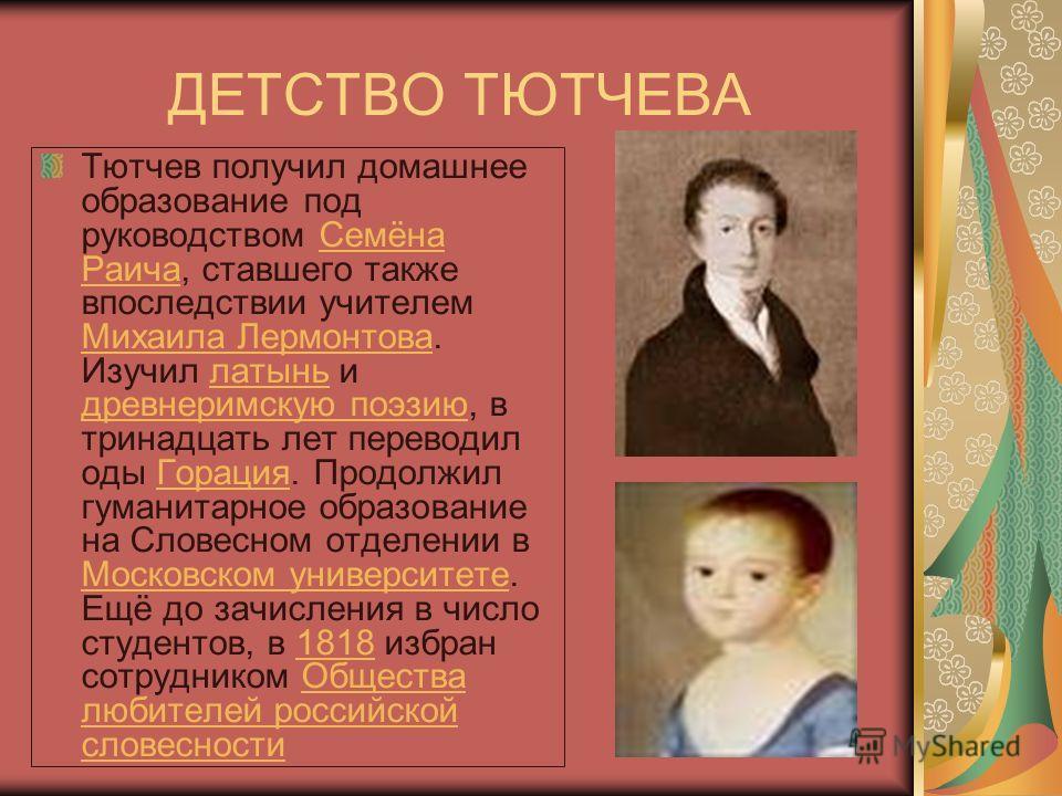 ДЕТСТВО ТЮТЧЕВА Тютчев получил домашнее образование под руководством Семёна Раича, ставшего также впоследствии учителем Михаила Лермонтова. Изучил латынь и древнеримскую поэзию, в тринадцать лет переводил оды Горация. Продолжил гуманитарное образован