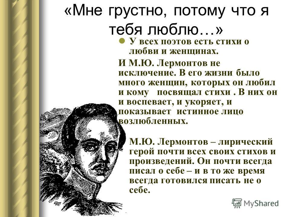 « Мне грустно, потому что я тебя люблю …» У всех поэтов есть стихи о любви и женщинах. И М. Ю. Лермонтов не исключение. В его жизни было много женщин, которых он любил и кому посвящал стихи. В них он и воспевает, и укоряет, и показывает истинное лицо