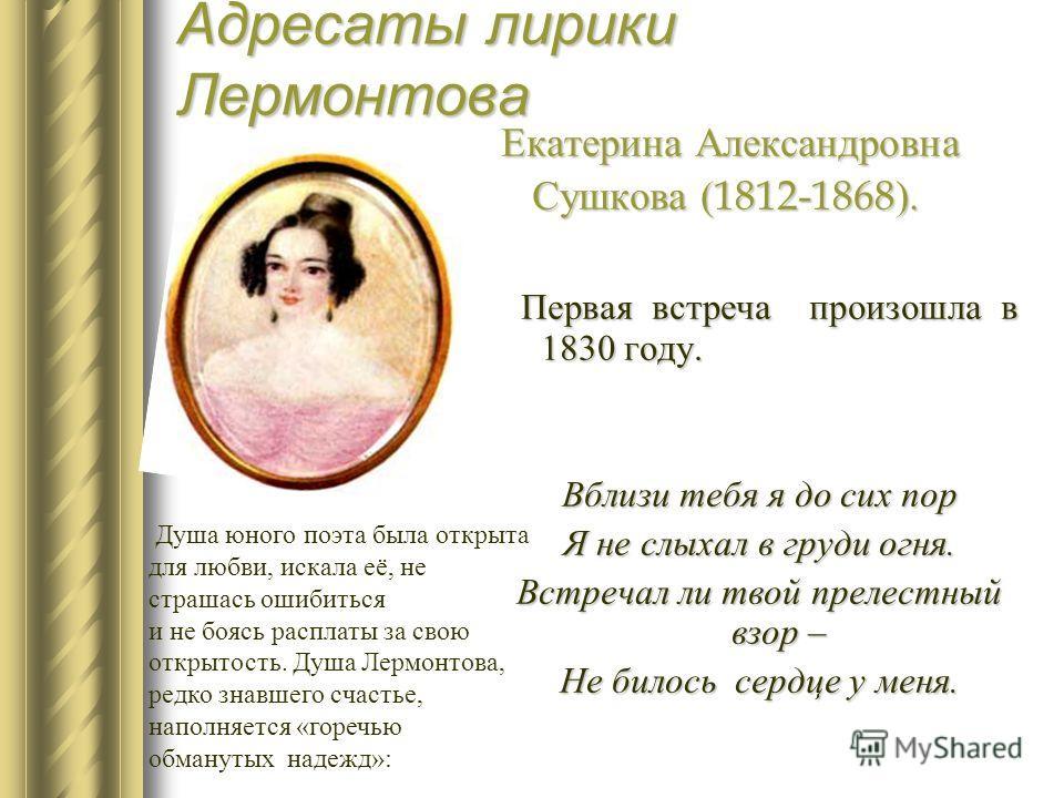 Адресаты лирики Лермонтова Екатерина Александровна Сушкова (1812-1868). Сушкова (1812-1868). Первая встреча произошла в 1830 году. Первая встреча произошла в 1830 году. Вблизи тебя я до сих пор Я не слыхал в груди огня. Встречал ли твой прелестный вз