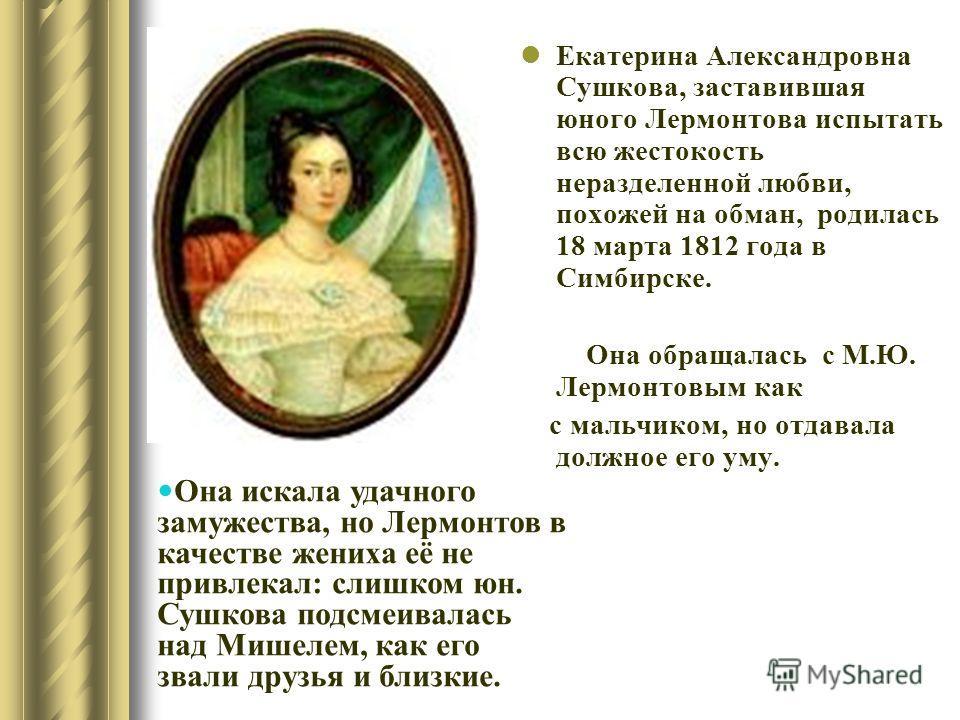 Екатерина Александровна Сушкова, заставившая юного Лермонтова испытать всю жестокость неразделенной любви, похожей на обман, родилась 18 марта 1812 года в Симбирске. Она обращалась с М. Ю. Лермонтовым как с мальчиком, но отдавала должное его уму. Она