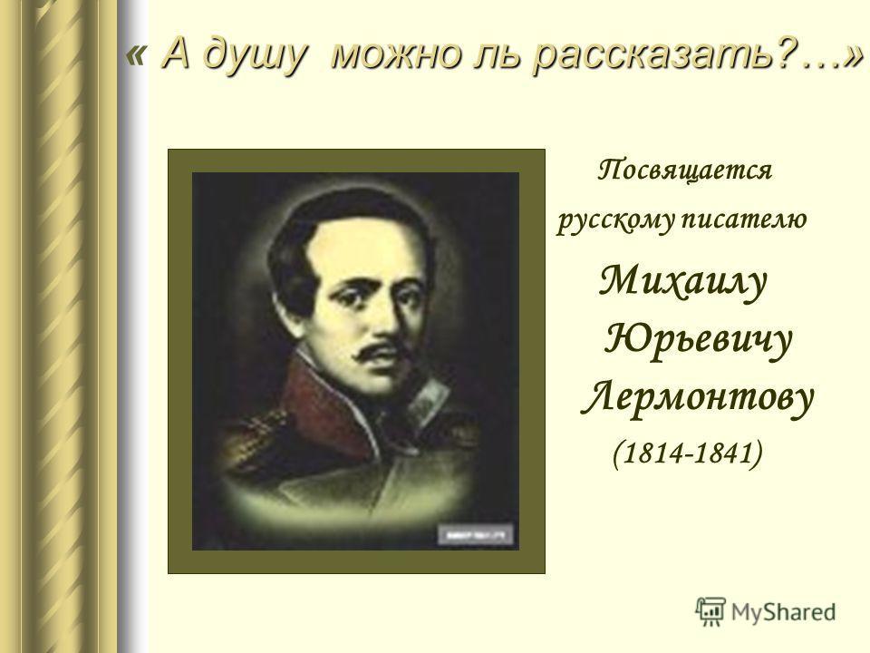 А душу можно ль рассказать ?…» « А душу можно ль рассказать ?…» Посвящается русскому писателю Михаилу Юрьевичу Лермонтову (1814-1841)