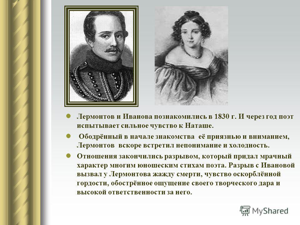 Лермонтов и Иванова познакомились в 1830 г. И через год поэт испытывает сильное чувство к Наташе. Ободрённый в начале знакомства её приязнью и вниманием, Лермонтов вскоре встретил непонимание и холодность. Отношения закончились разрывом, который прид